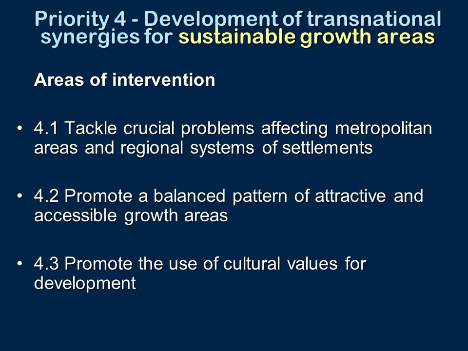 Priority 4 - Development of transnational synergies for sustainable growth areas Areas of intervention 4.1 Tackle crucial problems affecting metropolitan areas and regional systems of settlements4.1 Tackle crucial problems affecting metropolitan areas and regional systems of settlements 4.2 Promote a balanced pattern of attractive and accessible growth areas4.2 Promote a balanced pattern of attractive and accessible growth areas 4.3 Promote the use of cultural values for development4.3 Promote the use of cultural values for development