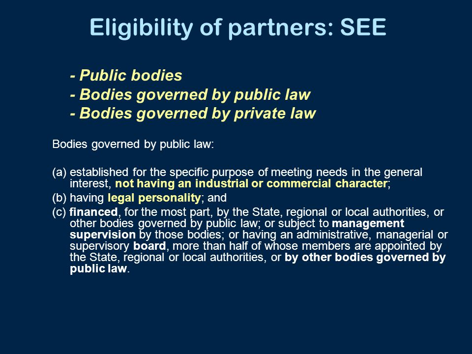 Eligibility of partners: SEE - Public bodies - Bodies governed by public law - Bodies governed by private law Bodies governed by public law: (a) established for the specific purpose of meeting needs in the general interest, not having an industrial or commercial character; (b) having legal personality; and (c) financed, for the most part, by the State, regional or local authorities, or other bodies governed by public law; or subject to management supervision by those bodies; or having an administrative, managerial or supervisory board, more than half of whose members are appointed by the State, regional or local authorities, or by other bodies governed by public law.