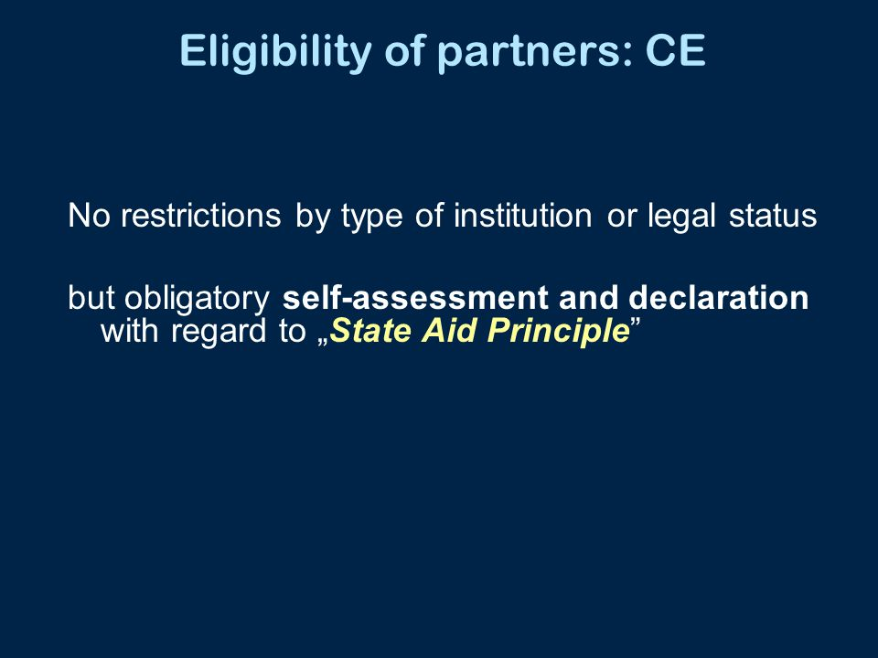 """Eligibility of partners: CE No restrictions by type of institution or legal status but obligatory self-assessment and declaration with regard to """"Stat"""