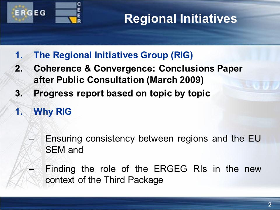 2 Regional Initiatives 1.The Regional Initiatives Group (RIG) 2.Coherence & Convergence: Conclusions Paper after Public Consultation (March 2009) 3.Progress report based on topic by topic 1.Why RIG –Ensuring consistency between regions and the EU SEM and –Finding the role of the ERGEG RIs in the new context of the Third Package