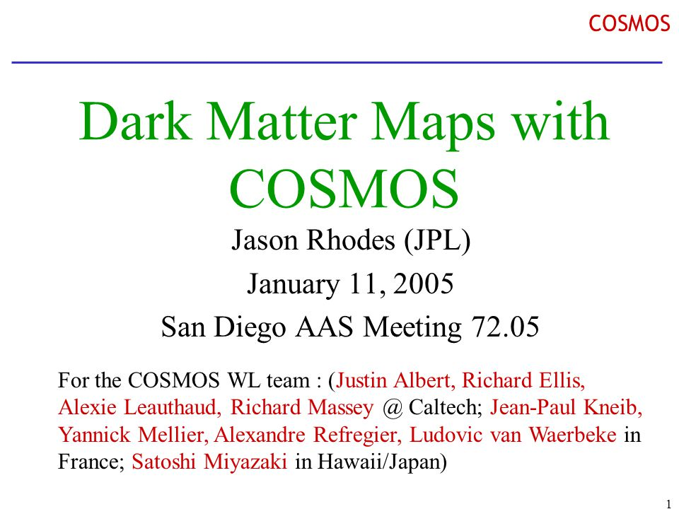 1 COSMOS Dark Matter Maps with COSMOS Jason Rhodes (JPL) January 11, 2005 San Diego AAS Meeting 72.05 For the COSMOS WL team : (Justin Albert, Richard Ellis, Alexie Leauthaud, Richard Massey @ Caltech; Jean-Paul Kneib, Yannick Mellier, Alexandre Refregier, Ludovic van Waerbeke in France; Satoshi Miyazaki in Hawaii/Japan)