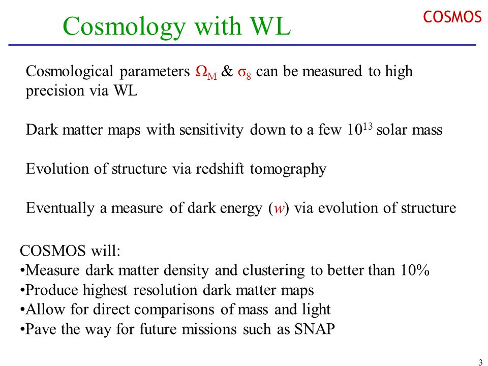 3 Cosmology with WL Cosmological parameters Ω M & σ 8 can be measured to high precision via WL Dark matter maps with sensitivity down to a few 10 13 solar mass Evolution of structure via redshift tomography Eventually a measure of dark energy (w) via evolution of structure COSMOS will: Measure dark matter density and clustering to better than 10% Produce highest resolution dark matter maps Allow for direct comparisons of mass and light Pave the way for future missions such as SNAP