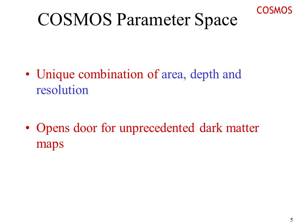 5 COSMOS Parameter Space Unique combination of area, depth and resolution Opens door for unprecedented dark matter maps COSMOS