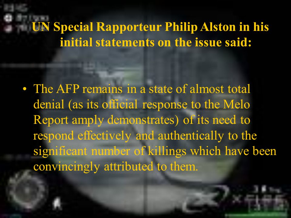 UN Special Rapporteur Philip Alston in his initial statements on the issue said: The AFP remains in a state of almost total denial (as its official response to the Melo Report amply demonstrates) of its need to respond effectively and authentically to the significant number of killings which have been convincingly attributed to them.