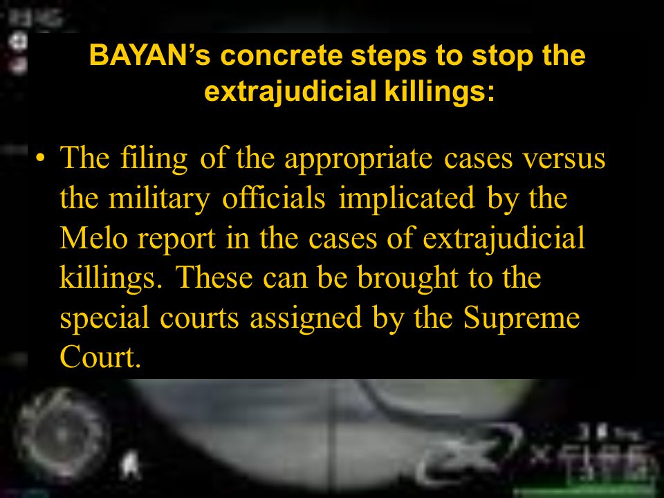 BAYAN's concrete steps to stop the extrajudicial killings: The filing of the appropriate cases versus the military officials implicated by the Melo report in the cases of extrajudicial killings.