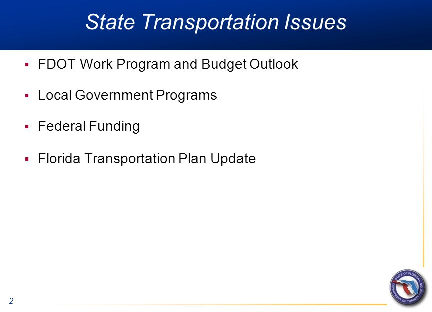 2 State Transportation Issues  FDOT Work Program and Budget Outlook  Local Government Programs  Federal Funding  Florida Transportation Plan Update