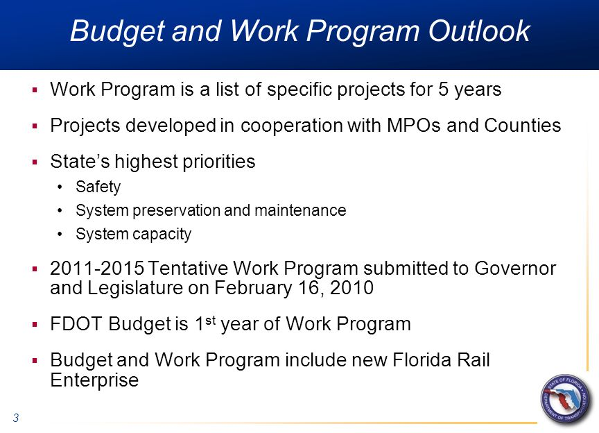 3 Budget and Work Program Outlook  Work Program is a list of specific projects for 5 years  Projects developed in cooperation with MPOs and Counties  State's highest priorities Safety System preservation and maintenance System capacity  2011-2015 Tentative Work Program submitted to Governor and Legislature on February 16, 2010  FDOT Budget is 1 st year of Work Program  Budget and Work Program include new Florida Rail Enterprise