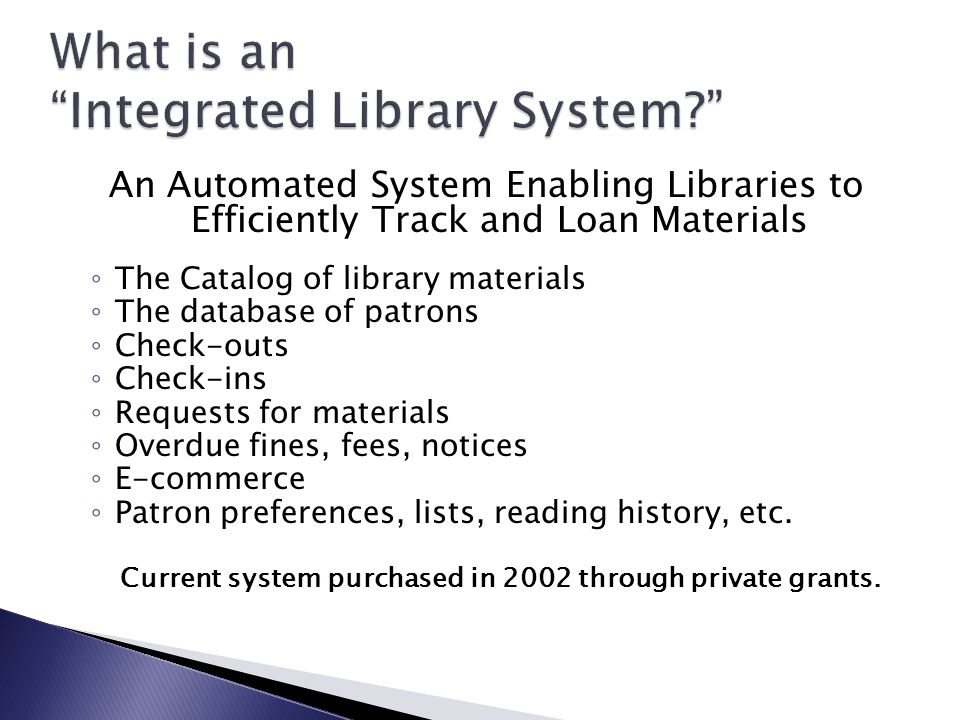 An Automated System Enabling Libraries to Efficiently Track and Loan Materials ◦ The Catalog of library materials ◦ The database of patrons ◦ Check-outs ◦ Check-ins ◦ Requests for materials ◦ Overdue fines, fees, notices ◦ E-commerce ◦ Patron preferences, lists, reading history, etc.