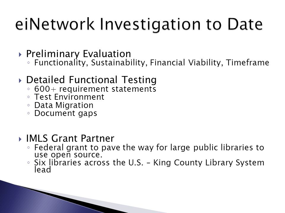  Preliminary Evaluation ◦ Functionality, Sustainability, Financial Viability, Timeframe  Detailed Functional Testing ◦ 600+ requirement statements ◦ Test Environment ◦ Data Migration ◦ Document gaps  IMLS Grant Partner ◦ Federal grant to pave the way for large public libraries to use open source.