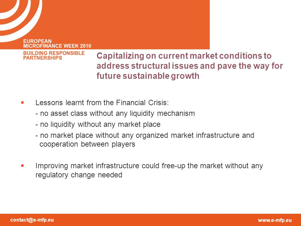 contact@e-mfp.eu www.e-mfp.eu Capitalizing on current market conditions to address structural issues and pave the way for future sustainable growth  Lessons learnt from the Financial Crisis: - no asset class without any liquidity mechanism - no liquidity without any market place - no market place without any organized market infrastructure and cooperation between players  Improving market infrastructure could free-up the market without any regulatory change needed