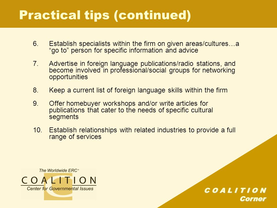 C O A L I T I O N Corner Practical tips (continued) 6.Establish specialists within the firm on given areas/cultures…a go to person for specific information and advice 7.Advertise in foreign language publications/radio stations, and become involved in professional/social groups for networking opportunities 8.Keep a current list of foreign language skills within the firm 9.Offer homebuyer workshops and/or write articles for publications that cater to the needs of specific cultural segments 10.Establish relationships with related industries to provide a full range of services