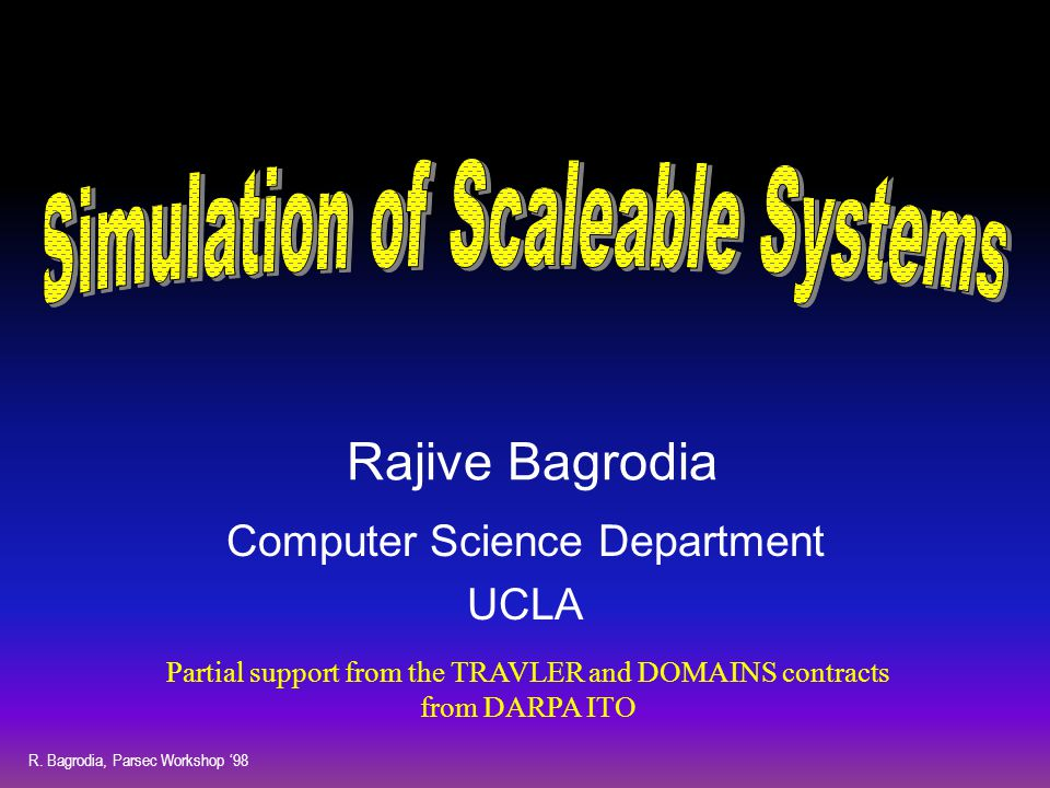 R. Bagrodia, Parsec Workshop '98 Rajive Bagrodia Computer Science Department UCLA Partial support from the TRAVLER and DOMAINS contracts from DARPA IT