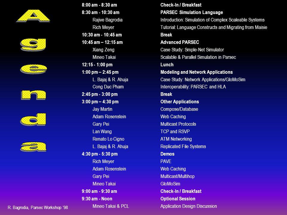 R. Bagrodia, Parsec Workshop '98 8:00 am - 8:30 amCheck-In / Breakfast 8:30 am - 10:30 amPARSEC Simulation Language Rajive BagrodiaIntroduction: Simul