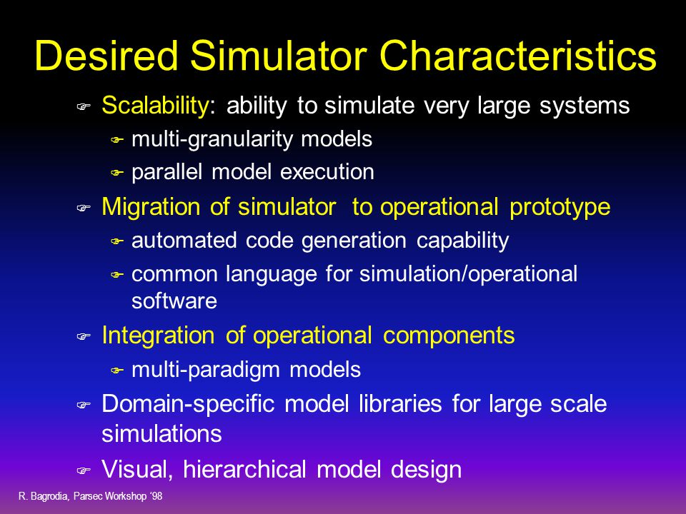 R. Bagrodia, Parsec Workshop '98 Desired Simulator Characteristics F Scalability: ability to simulate very large systems F multi-granularity models F