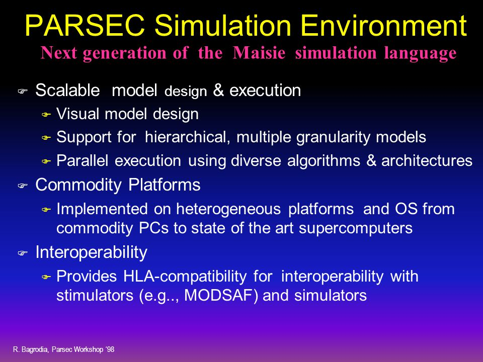 R. Bagrodia, Parsec Workshop '98 PARSEC Simulation Environment F Scalable model design & execution F Visual model design F Support for hierarchical, m