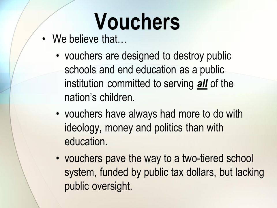 Vouchers We believe that… vouchers are designed to destroy public schools and end education as a public institution committed to serving all of the nation's children.