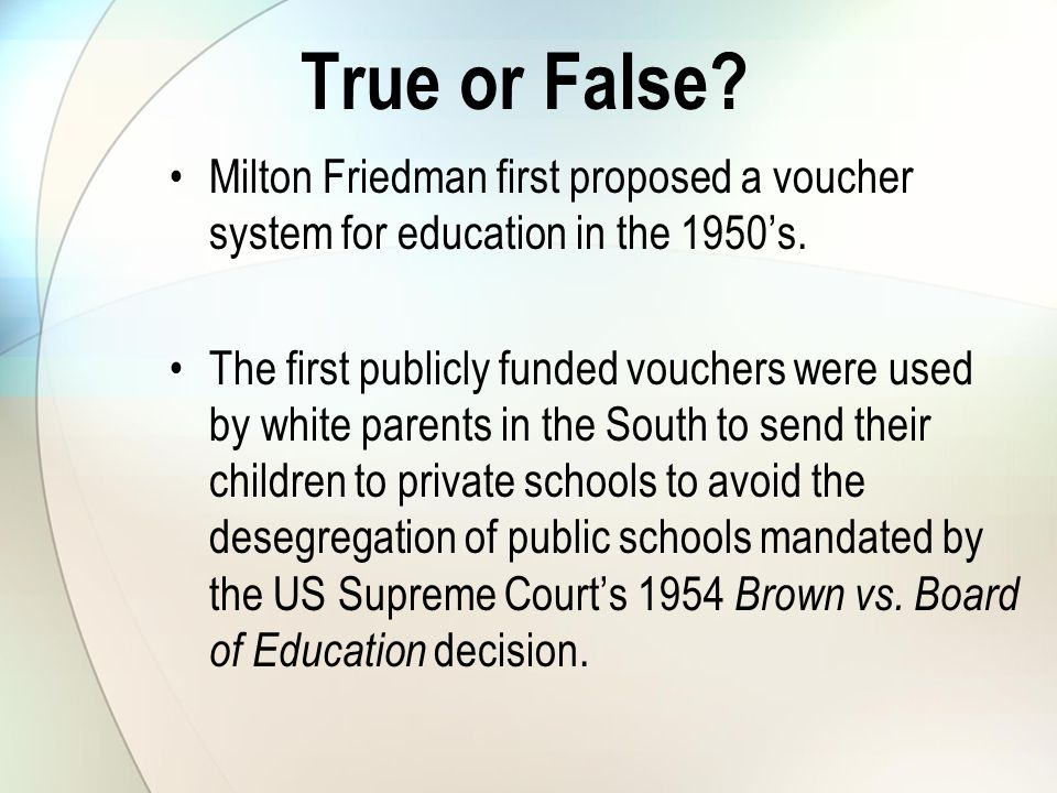 True or False. Milton Friedman first proposed a voucher system for education in the 1950's.