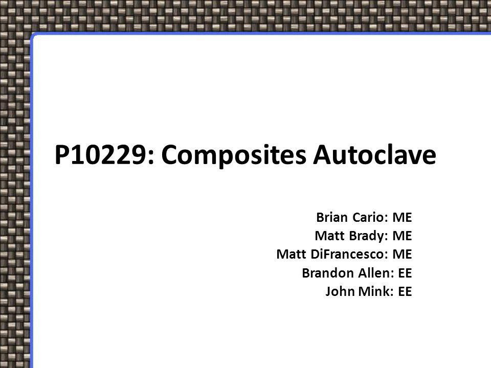 P10229: Composites Autoclave Brian Cario: ME Matt Brady: ME Matt DiFrancesco: ME Brandon Allen: EE John Mink: EE
