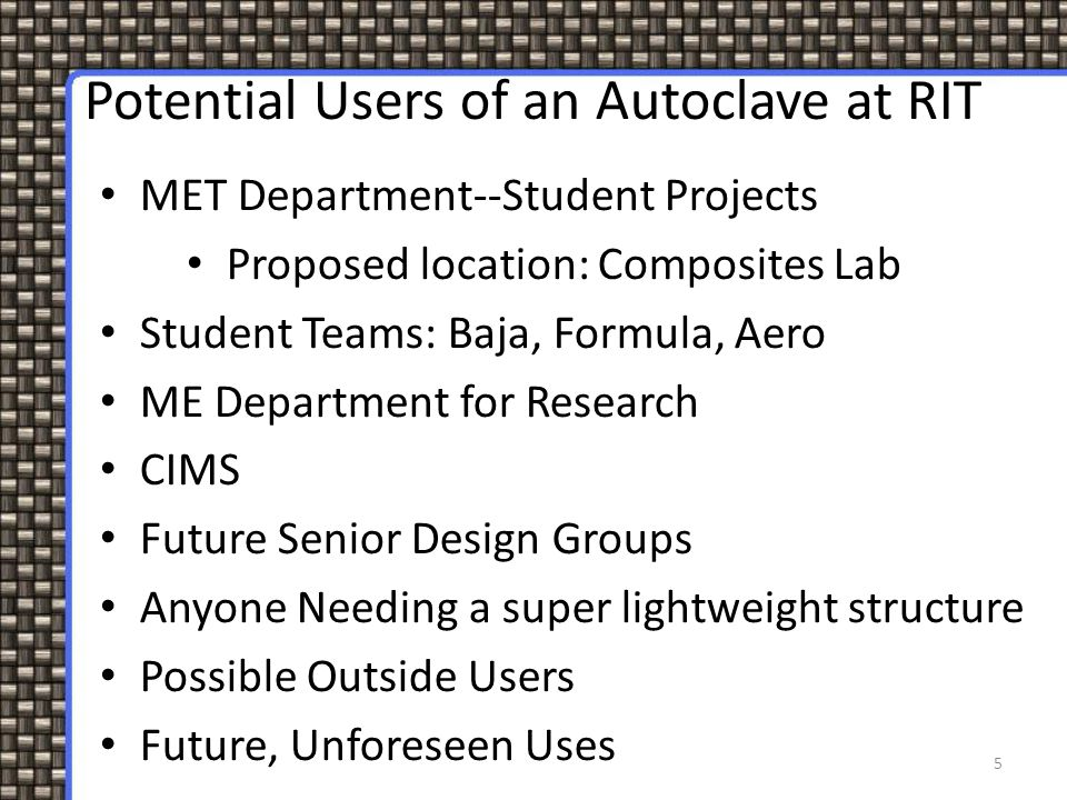 5 Potential Users of an Autoclave at RIT MET Department--Student Projects Proposed location: Composites Lab Student Teams: Baja, Formula, Aero ME Depa