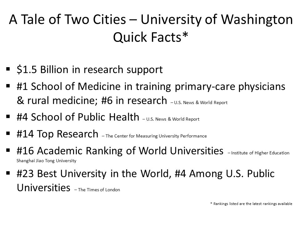 A Tale of Two Cities – University of Washington Quick Facts*  $1.5 Billion in research support  #1 School of Medicine in training primary-care physicians & rural medicine; #6 in research – U.S.