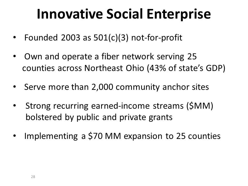 Innovative Social Enterprise Founded 2003 as 501(c)(3) not-for-profit Own and operate a fiber network serving 25 counties across Northeast Ohio (43% of state's GDP) Serve more than 2,000 community anchor sites Strong recurring earned-income streams ($MM) bolstered by public and private grants Implementing a $70 MM expansion to 25 counties 28