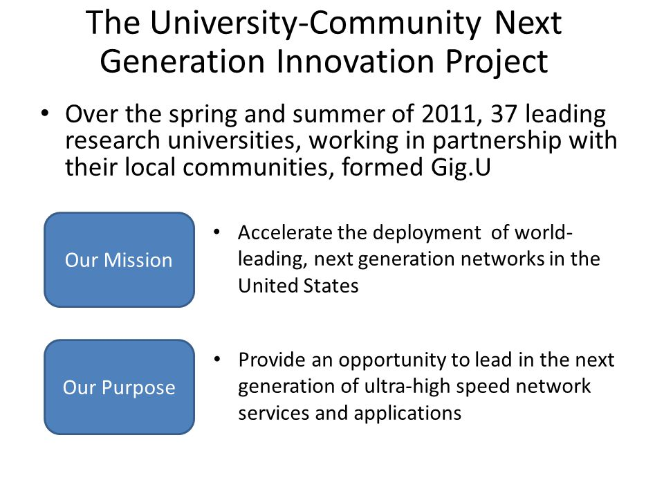 The University-Community Next Generation Innovation Project Over the spring and summer of 2011, 37 leading research universities, working in partnership with their local communities, formed Gig.U Our Mission Our Purpose Accelerate the deployment of world- leading, next generation networks in the United States Provide an opportunity to lead in the next generation of ultra-high speed network services and applications