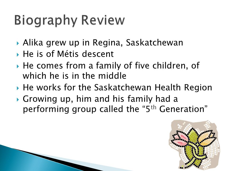  Alika grew up in Regina, Saskatchewan  He is of Métis descent  He comes from a family of five children, of which he is in the middle  He works for the Saskatchewan Health Region  Growing up, him and his family had a performing group called the 5 th Generation