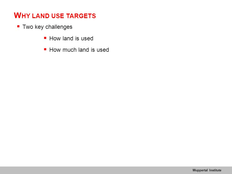 Wuppertal Institute W HY LAND USE TARGETS  Two key challenges  How land is used  How much land is used