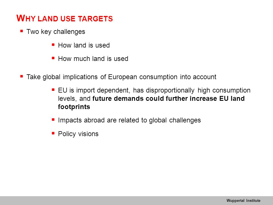 Wuppertal Institute W HY LAND USE TARGETS  Two key challenges  How land is used  How much land is used  Take global implications of European consumption into account  EU is import dependent, has disproportionally high consumption levels, and future demands could further increase EU land footprints  Impacts abroad are related to global challenges  Policy visions
