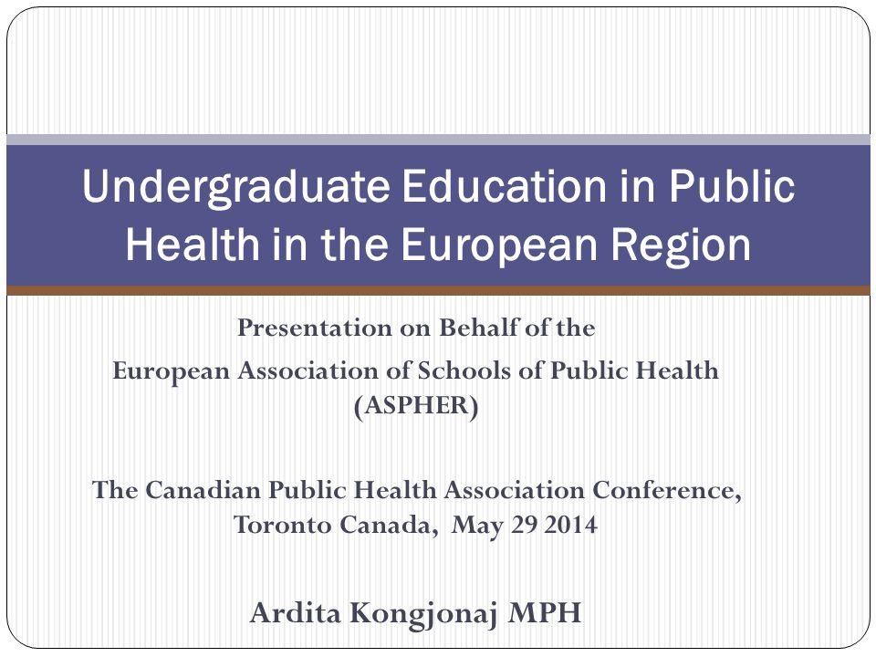 Presentation on Behalf of the European Association of Schools of Public Health (ASPHER) The Canadian Public Health Association Conference, Toronto Canada, May Ardita Kongjonaj MPH Undergraduate Education in Public Health in the European Region
