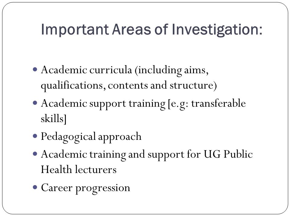 Important Areas of Investigation: Academic curricula (including aims, qualifications, contents and structure) Academic support training [e.g: transferable skills] Pedagogical approach Academic training and support for UG Public Health lecturers Career progression