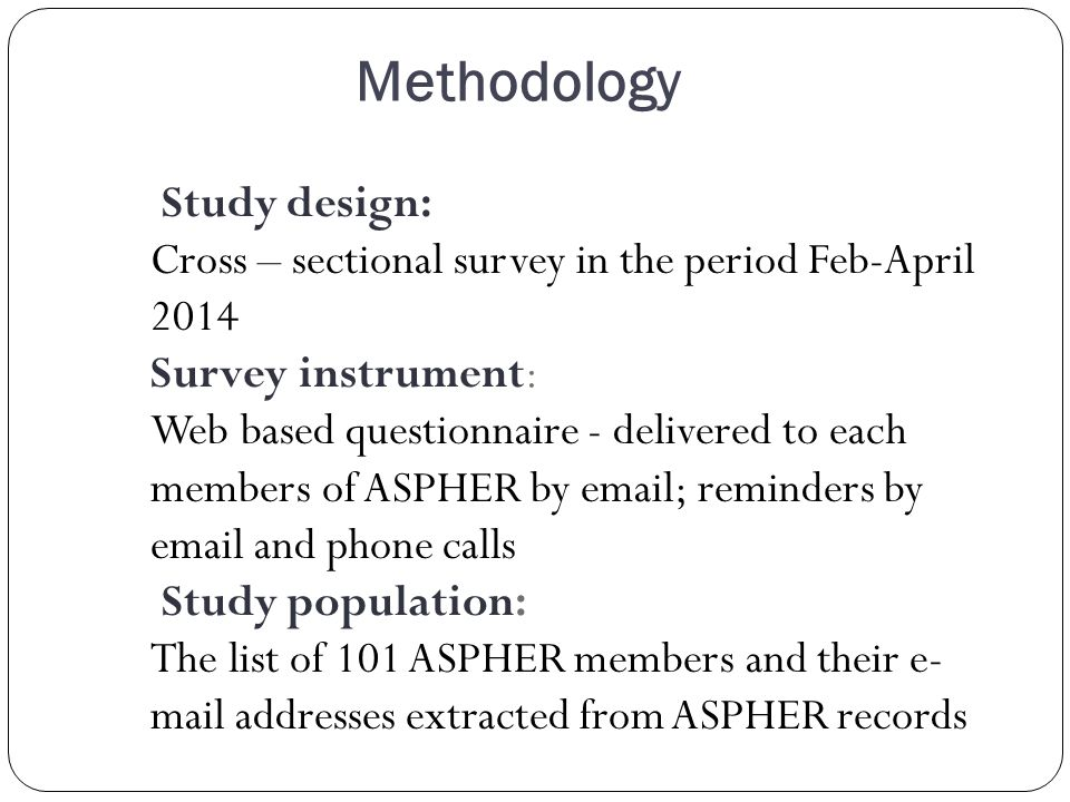 Methodology Study design: Cross – sectional survey in the period Feb-April 2014 Survey instrument: Web based questionnaire - delivered to each members of ASPHER by  ; reminders by  and phone calls Study population: The list of 101 ASPHER members and their e- mail addresses extracted from ASPHER records