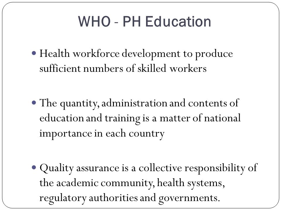 WHO - PH Education Health workforce development to produce sufficient numbers of skilled workers The quantity, administration and contents of education and training is a matter of national importance in each country Quality assurance is a collective responsibility of the academic community, health systems, regulatory authorities and governments.