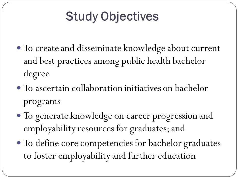 Study Objectives To create and disseminate knowledge about current and best practices among public health bachelor degree To ascertain collaboration initiatives on bachelor programs To generate knowledge on career progression and employability resources for graduates; and To define core competencies for bachelor graduates to foster employability and further education