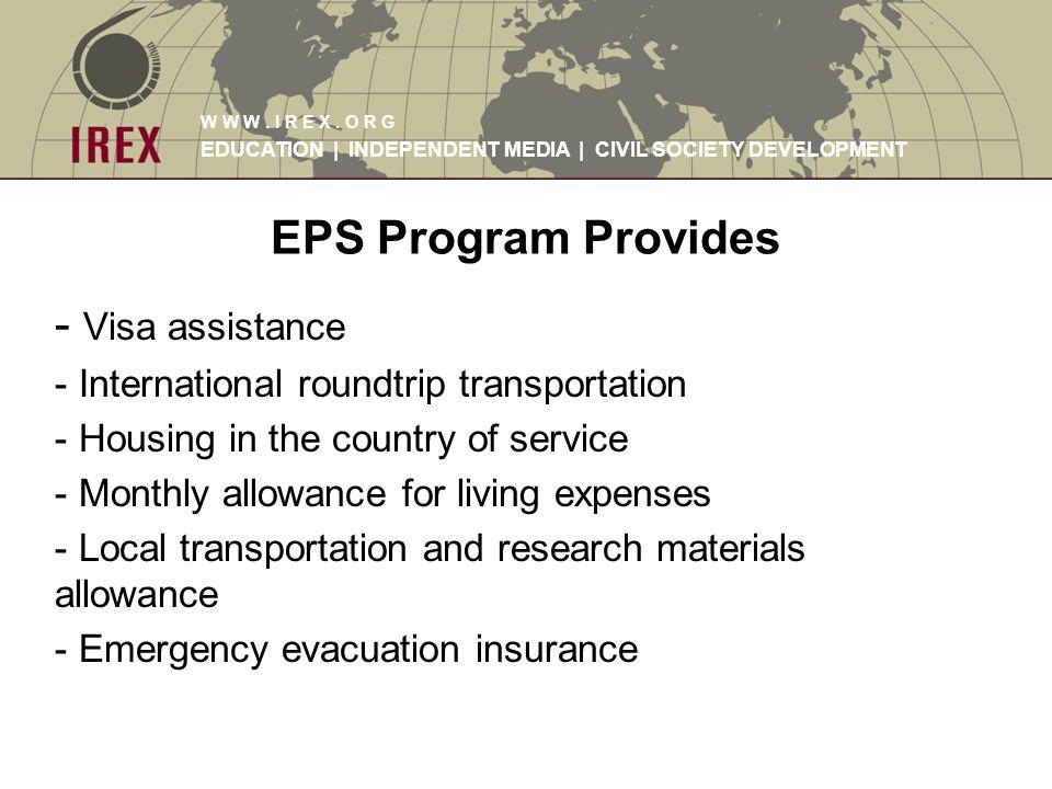 W W W. I R E X. O R G EDUCATION | INDEPENDENT MEDIA | CIVIL SOCIETY DEVELOPMENT EPS Program Provides - Visa assistance - International roundtrip trans