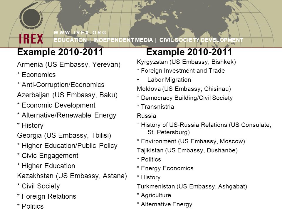 W W W. I R E X. O R G EDUCATION | INDEPENDENT MEDIA | CIVIL SOCIETY DEVELOPMENT Example 2010-2011 Armenia (US Embassy, Yerevan) * Economics * Anti-Cor