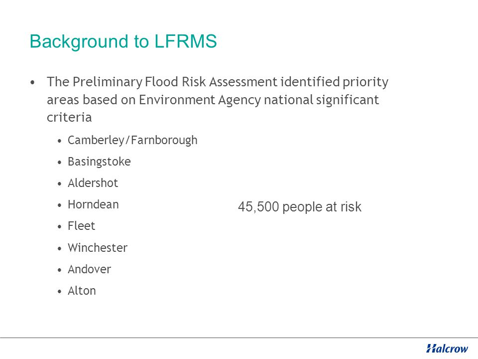 Background to LFRMS The Preliminary Flood Risk Assessment identified priority areas based on Environment Agency national significant criteria Camberley/Farnborough Basingstoke Aldershot Horndean Fleet Winchester Andover Alton 45,500 people at risk