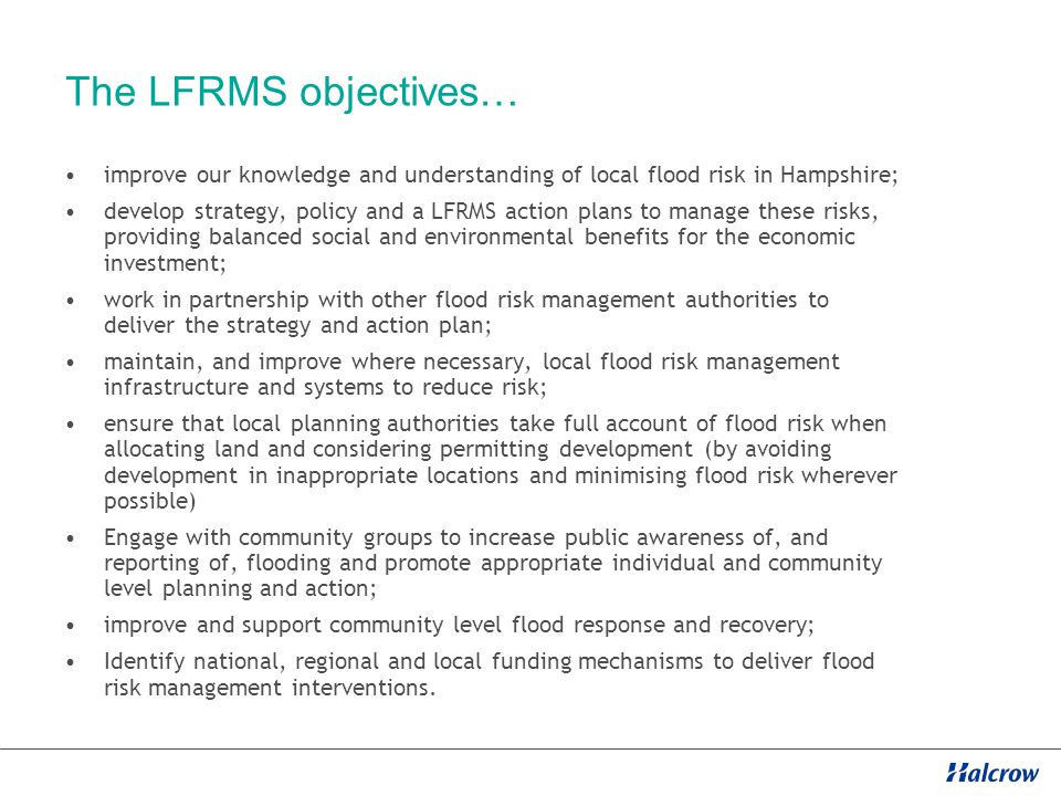 The LFRMS objectives… improve our knowledge and understanding of local flood risk in Hampshire; develop strategy, policy and a LFRMS action plans to manage these risks, providing balanced social and environmental benefits for the economic investment; work in partnership with other flood risk management authorities to deliver the strategy and action plan; maintain, and improve where necessary, local flood risk management infrastructure and systems to reduce risk; ensure that local planning authorities take full account of flood risk when allocating land and considering permitting development (by avoiding development in inappropriate locations and minimising flood risk wherever possible) Engage with community groups to increase public awareness of, and reporting of, flooding and promote appropriate individual and community level planning and action; improve and support community level flood response and recovery; Identify national, regional and local funding mechanisms to deliver flood risk management interventions.