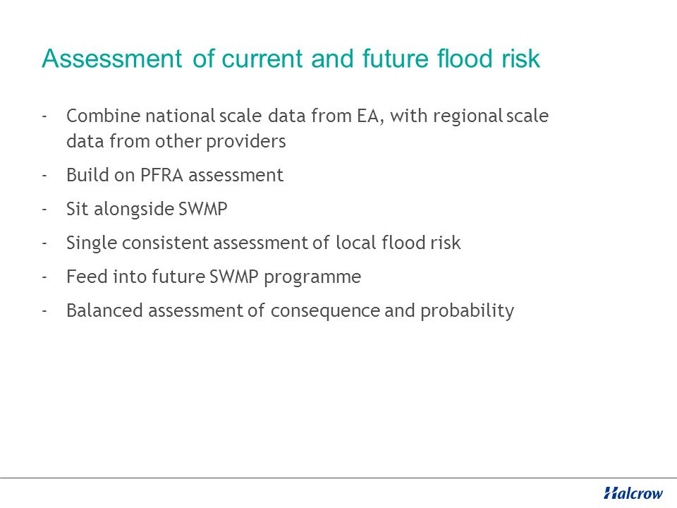 Assessment of current and future flood risk -Combine national scale data from EA, with regional scale data from other providers -Build on PFRA assessment -Sit alongside SWMP -Single consistent assessment of local flood risk -Feed into future SWMP programme -Balanced assessment of consequence and probability