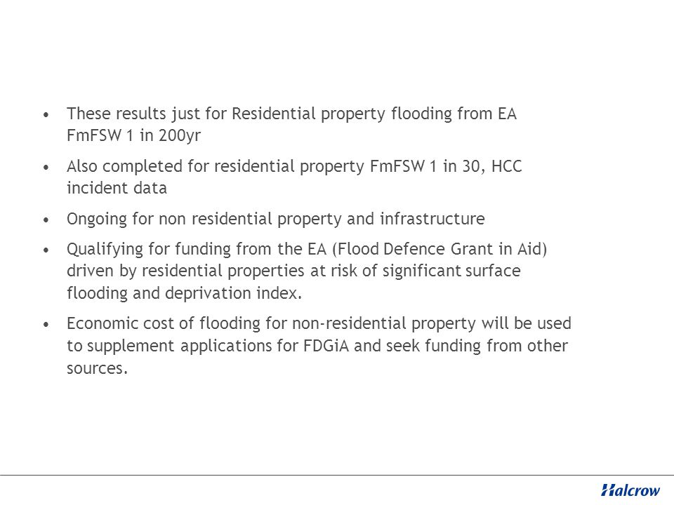 These results just for Residential property flooding from EA FmFSW 1 in 200yr Also completed for residential property FmFSW 1 in 30, HCC incident data Ongoing for non residential property and infrastructure Qualifying for funding from the EA (Flood Defence Grant in Aid) driven by residential properties at risk of significant surface flooding and deprivation index.