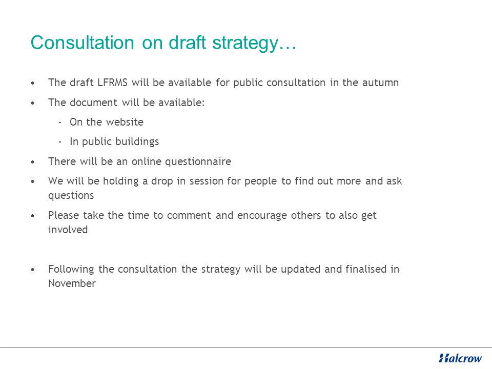 Consultation on draft strategy… The draft LFRMS will be available for public consultation in the autumn The document will be available: -On the website -In public buildings There will be an online questionnaire We will be holding a drop in session for people to find out more and ask questions Please take the time to comment and encourage others to also get involved Following the consultation the strategy will be updated and finalised in November