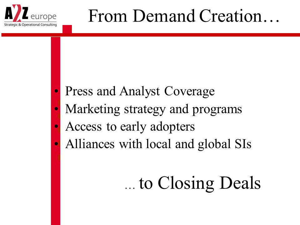 From Demand Creation… Press and Analyst Coverage Marketing strategy and programs Access to early adopters Alliances with local and global SIs … to Closing Deals