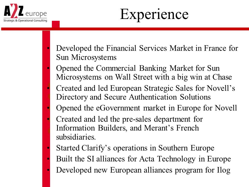 Experience Developed the Financial Services Market in France for Sun Microsystems Opened the Commercial Banking Market for Sun Microsystems on Wall Street with a big win at Chase Created and led European Strategic Sales for Novell's Directory and Secure Authentication Solutions Opened the eGovernment market in Europe for Novell Created and led the pre-sales department for Information Builders, and Merant's French subsidiaries.