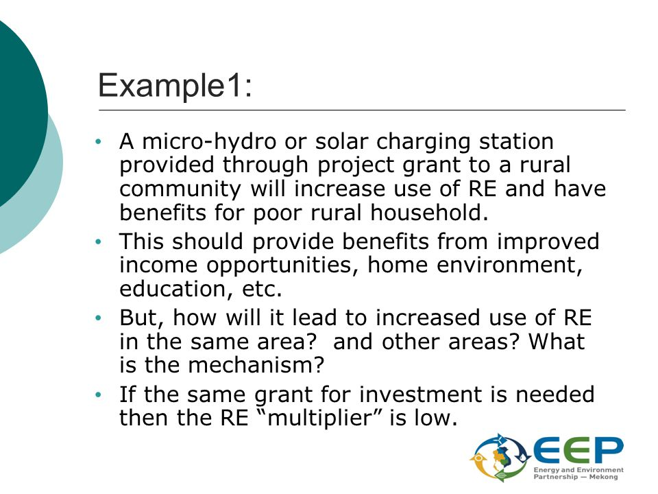 Example1: A micro-hydro or solar charging station provided through project grant to a rural community will increase use of RE and have benefits for po