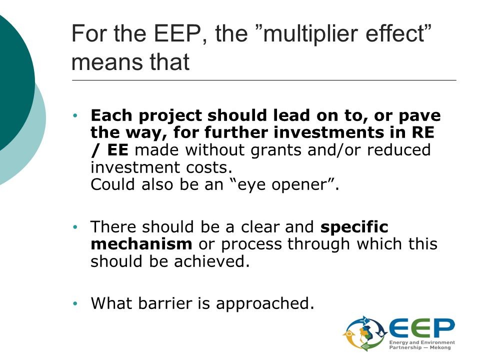 "For the EEP, the ""multiplier effect"" means that Each project should lead on to, or pave the way, for further investments in RE / EE made without grant"