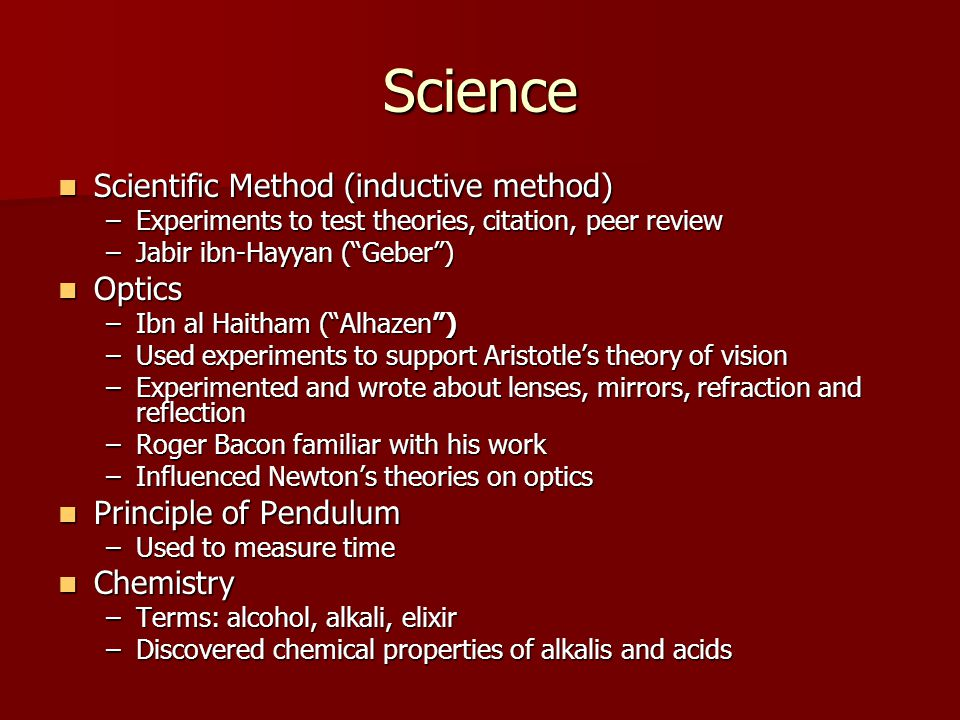 Science Scientific Method (inductive method) Scientific Method (inductive method) –Experiments to test theories, citation, peer review –Jabir ibn-Hayyan ( Geber ) Optics Optics –Ibn al Haitham ( Alhazen ) –Used experiments to support Aristotle's theory of vision –Experimented and wrote about lenses, mirrors, refraction and reflection –Roger Bacon familiar with his work –Influenced Newton's theories on optics Principle of Pendulum Principle of Pendulum –Used to measure time Chemistry Chemistry –Terms: alcohol, alkali, elixir –Discovered chemical properties of alkalis and acids