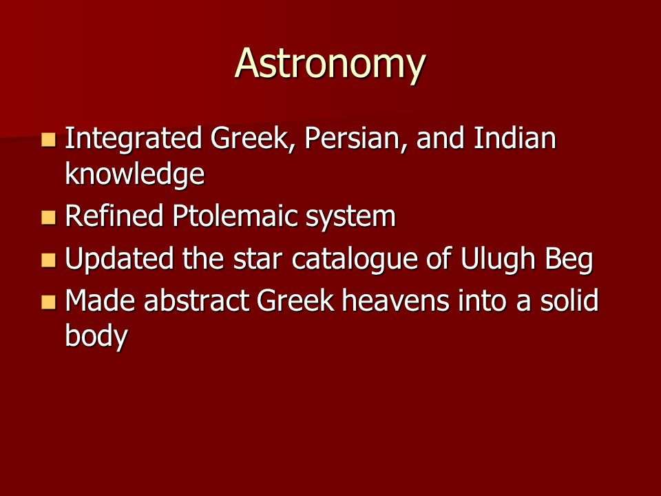 Astronomy Integrated Greek, Persian, and Indian knowledge Integrated Greek, Persian, and Indian knowledge Refined Ptolemaic system Refined Ptolemaic system Updated the star catalogue of Ulugh Beg Updated the star catalogue of Ulugh Beg Made abstract Greek heavens into a solid body Made abstract Greek heavens into a solid body