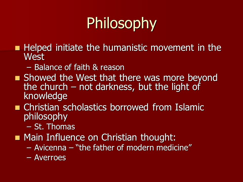 Philosophy Helped initiate the humanistic movement in the West Helped initiate the humanistic movement in the West –Balance of faith & reason Showed the West that there was more beyond the church – not darkness, but the light of knowledge Showed the West that there was more beyond the church – not darkness, but the light of knowledge Christian scholastics borrowed from Islamic philosophy Christian scholastics borrowed from Islamic philosophy –St.