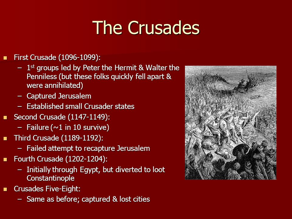 The Crusades First Crusade (1096-1099): First Crusade (1096-1099): –1 st groups led by Peter the Hermit & Walter the Penniless (but these folks quickly fell apart & were annihilated) –Captured Jerusalem –Established small Crusader states Second Crusade (1147-1149): Second Crusade (1147-1149): –Failure (~1 in 10 survive) Third Crusade (1189-1192): Third Crusade (1189-1192): –Failed attempt to recapture Jerusalem Fourth Crusade (1202-1204): Fourth Crusade (1202-1204): –Initially through Egypt, but diverted to loot Constantinople Crusades Five-Eight: Crusades Five-Eight: –Same as before; captured & lost cities
