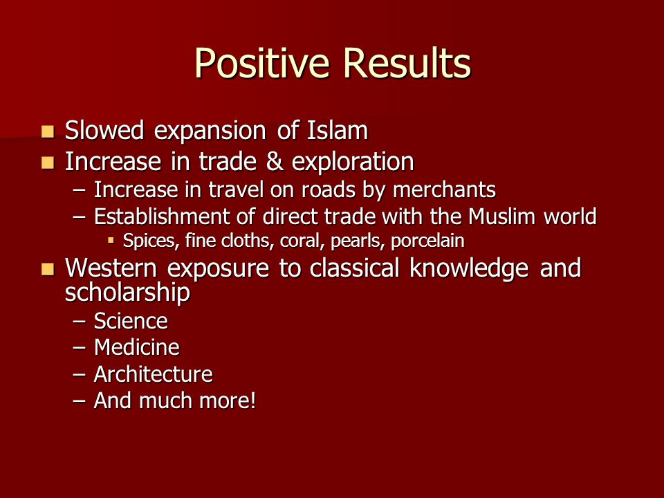 Positive Results Slowed expansion of Islam Slowed expansion of Islam Increase in trade & exploration Increase in trade & exploration –Increase in travel on roads by merchants –Establishment of direct trade with the Muslim world  Spices, fine cloths, coral, pearls, porcelain Western exposure to classical knowledge and scholarship Western exposure to classical knowledge and scholarship –Science –Medicine –Architecture –And much more!